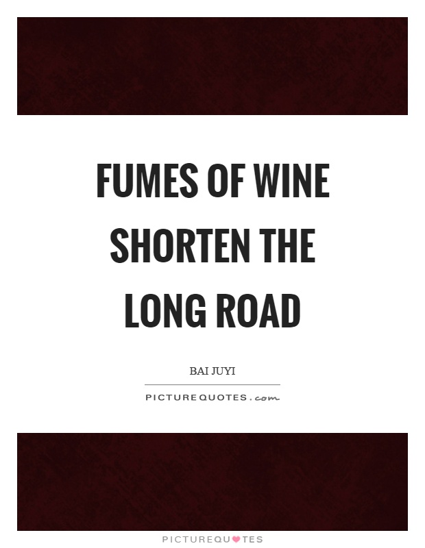 Fumes of wine shorten the long road Picture Quote #1