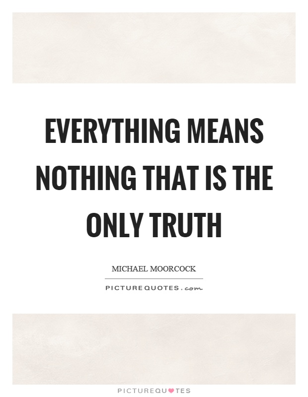 Everything means nothing that is the only truth Picture Quote #1