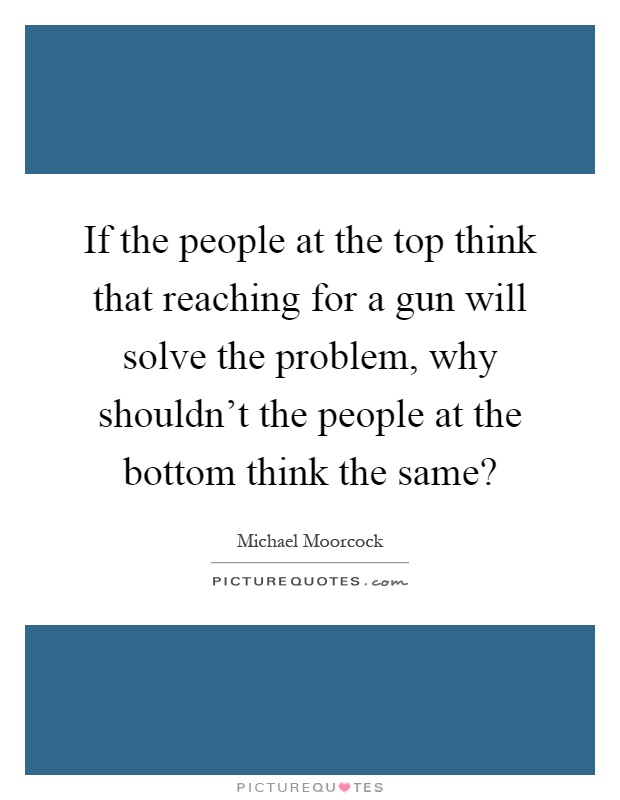 If the people at the top think that reaching for a gun will solve the problem, why shouldn't the people at the bottom think the same? Picture Quote #1