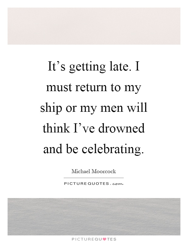 It's getting late. I must return to my ship or my men will think I've drowned and be celebrating Picture Quote #1