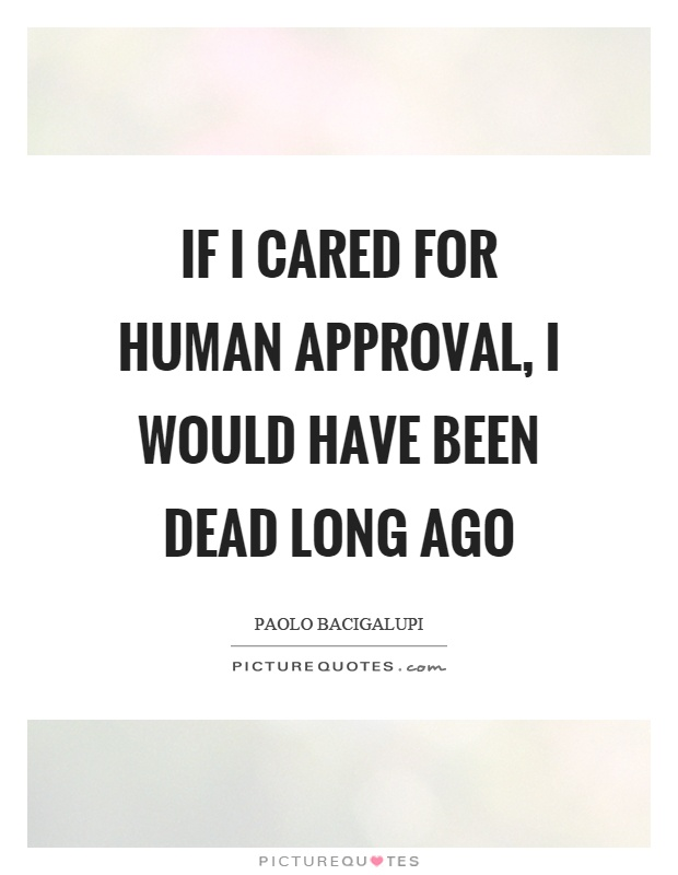 If I cared for human approval, I would have been dead long ago Picture Quote #1