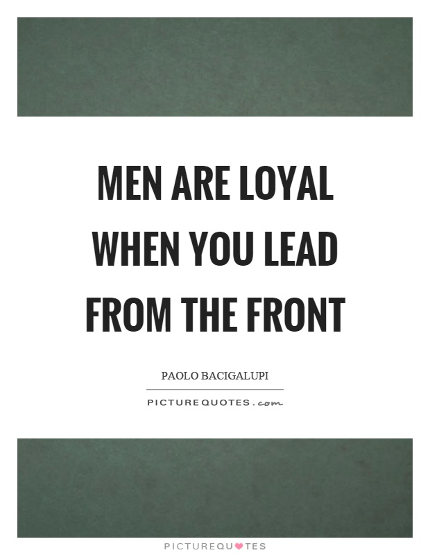 Men Are Loyal When You Lead From The Front Picture Quotes