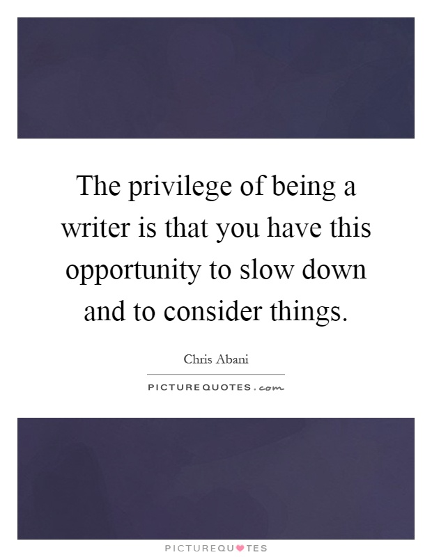 The privilege of being a writer is that you have this opportunity to slow down and to consider things Picture Quote #1