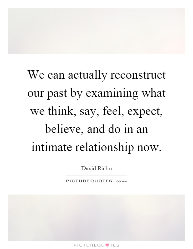 We can actually reconstruct our past by examining what we think, say, feel, expect, believe, and do in an intimate relationship now Picture Quote #1