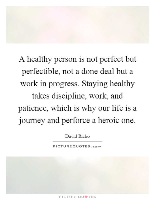 A healthy person is not perfect but perfectible, not a done deal but a work in progress. Staying healthy takes discipline, work, and patience, which is why our life is a journey and perforce a heroic one Picture Quote #1