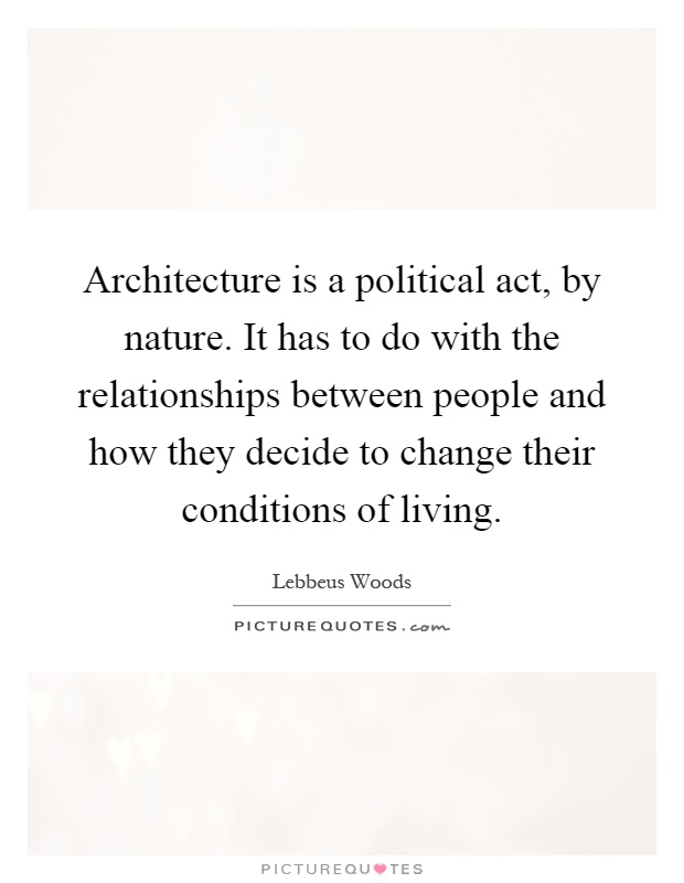 Architecture is a political act, by nature. It has to do with the relationships between people and how they decide to change their conditions of living Picture Quote #1