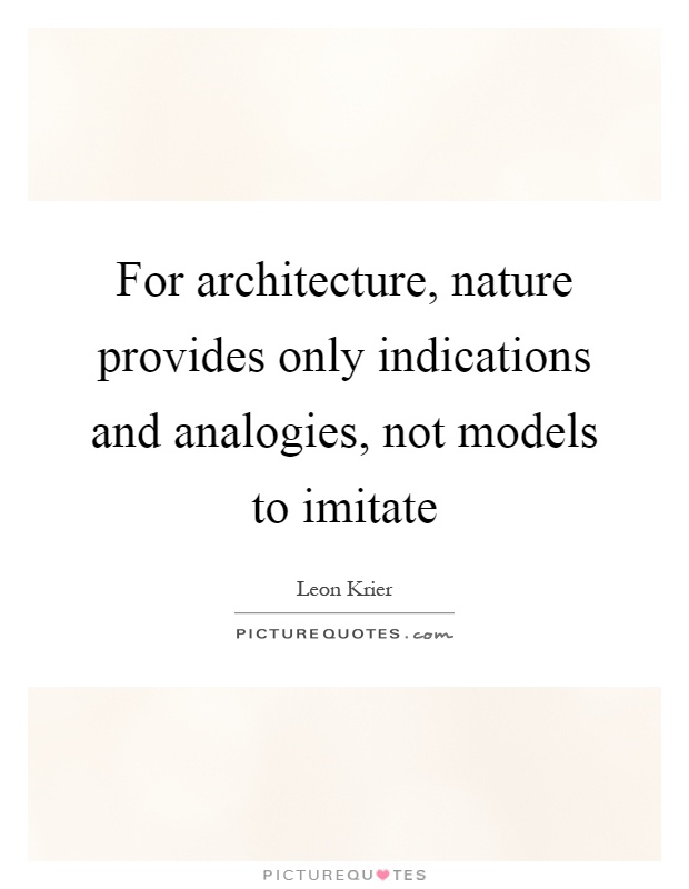 For architecture, nature provides only indications and analogies, not models to imitate Picture Quote #1