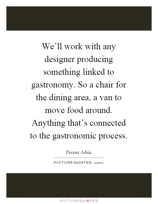 We'll work with any designer producing something linked to gastronomy. So a chair for the dining area, a van to move food around. Anything that's connected to the gastronomic process Picture Quote #1