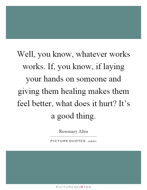 Well, you know, whatever works works. If, you know, if laying your hands on someone and giving them healing makes them feel better, what does it hurt? It's a good thing Picture Quote #1