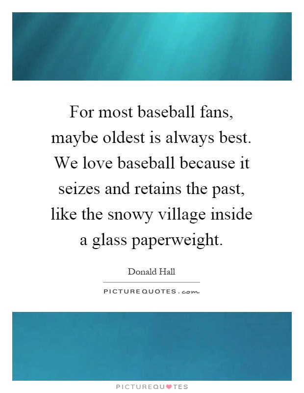 For most baseball fans, maybe oldest is always best. We love baseball because it seizes and retains the past, like the snowy village inside a glass paperweight Picture Quote #1