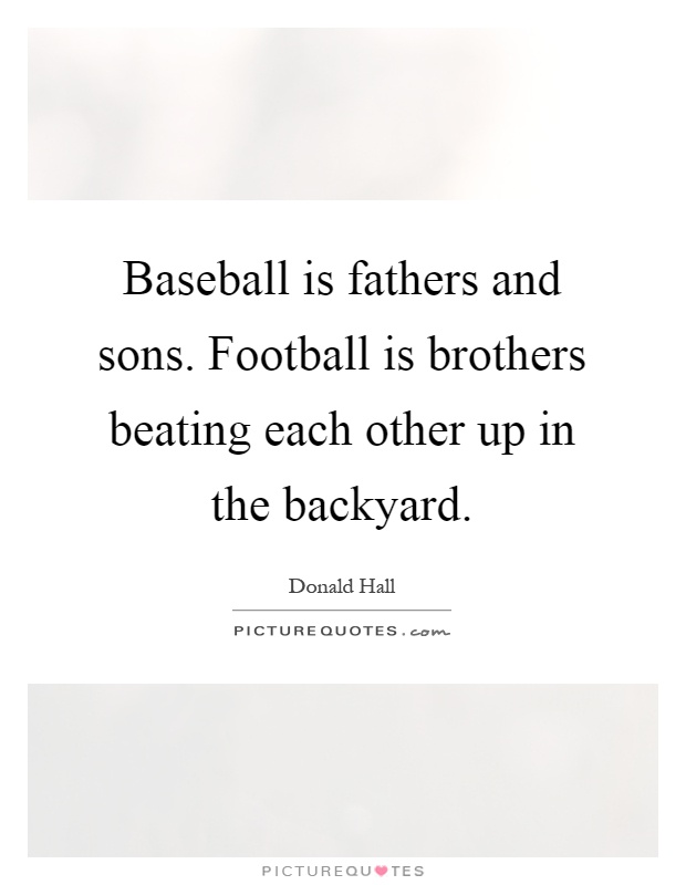 Baseball is fathers and sons. Football is brothers beating each other up in the backyard Picture Quote #1