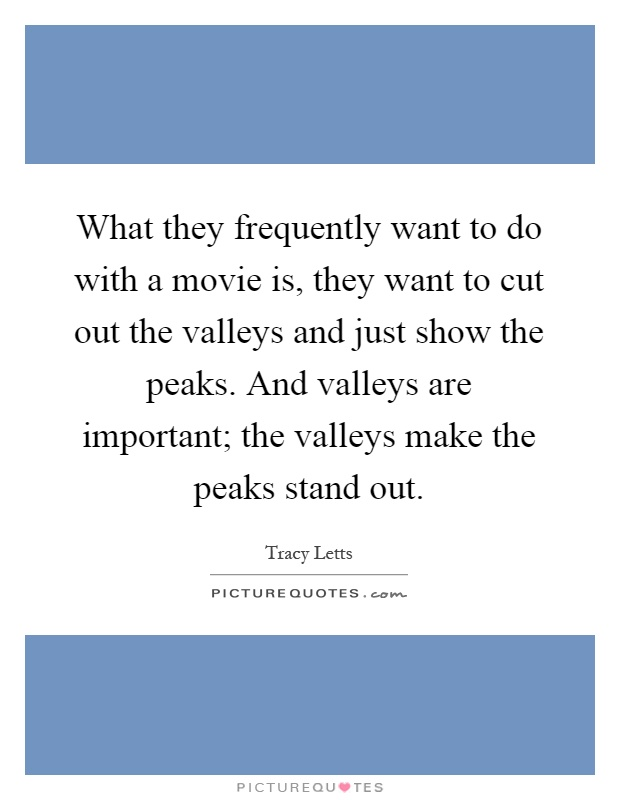 What they frequently want to do with a movie is, they want to cut out the valleys and just show the peaks. And valleys are important; the valleys make the peaks stand out Picture Quote #1