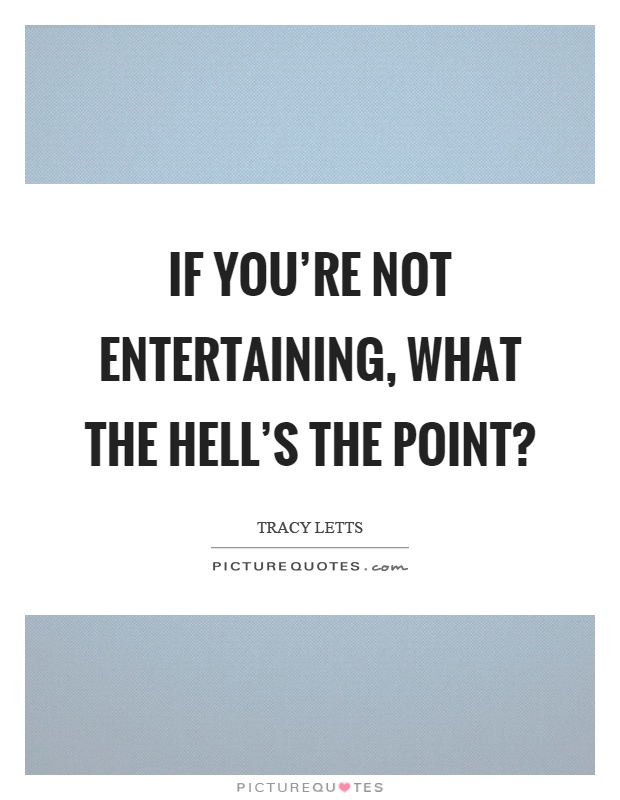 If you're not entertaining, what the hell's the point? Picture Quote #1