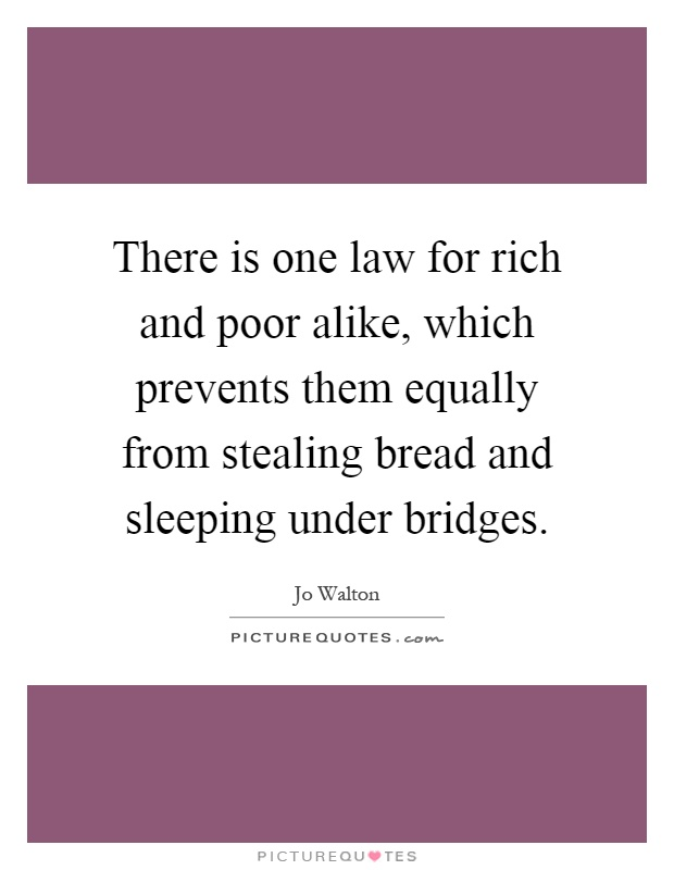 There is one law for rich and poor alike, which prevents them equally from stealing bread and sleeping under bridges Picture Quote #1