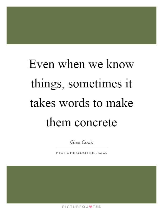 Even when we know things, sometimes it takes words to make them concrete Picture Quote #1