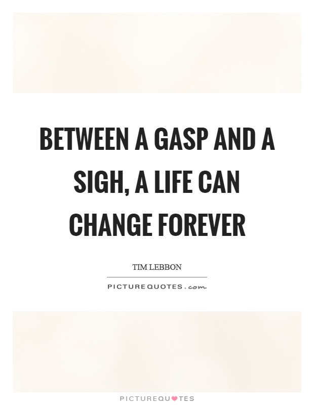 Between a gasp and a sigh, a life can change forever Picture Quote #1