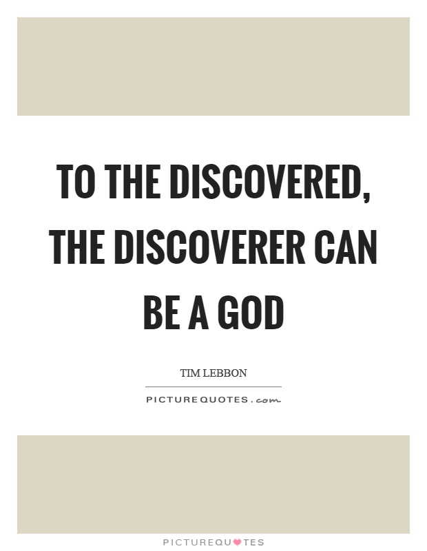 To the discovered, the discoverer can be a god Picture Quote #1