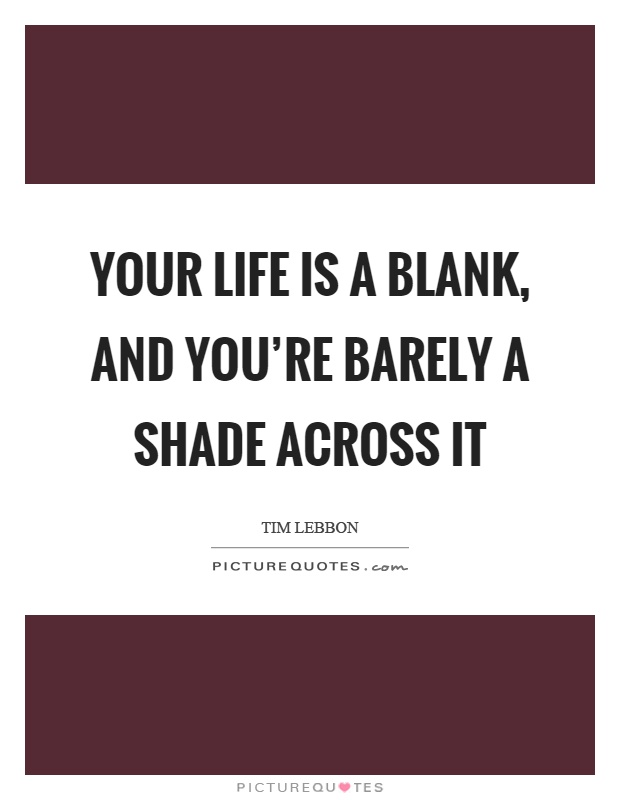 Your life is a blank, and you're barely a shade across it Picture Quote #1