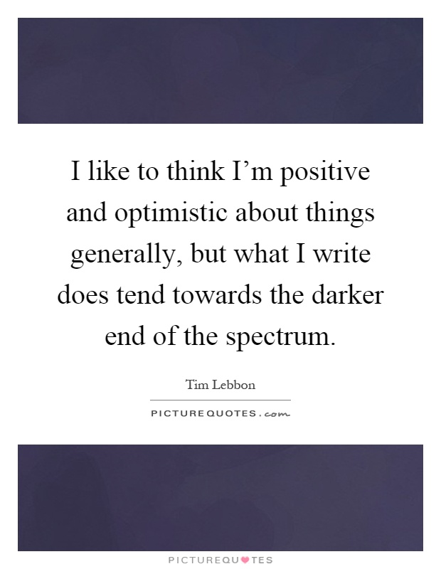 I like to think I'm positive and optimistic about things generally, but what I write does tend towards the darker end of the spectrum Picture Quote #1