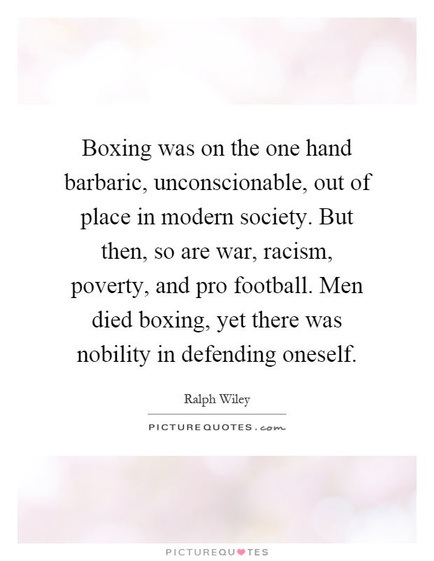 Boxing was on the one hand barbaric, unconscionable, out of place in modern society. But then, so are war, racism, poverty, and pro football. Men died boxing, yet there was nobility in defending oneself Picture Quote #1