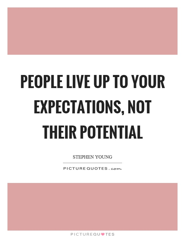People live up to your expectations, not their potential Picture Quote #1
