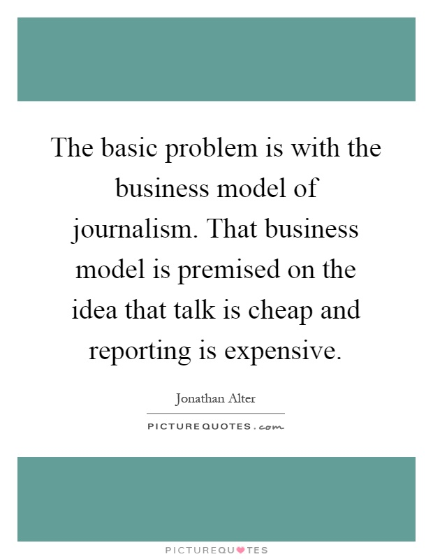 The basic problem is with the business model of journalism. That business model is premised on the idea that talk is cheap and reporting is expensive Picture Quote #1