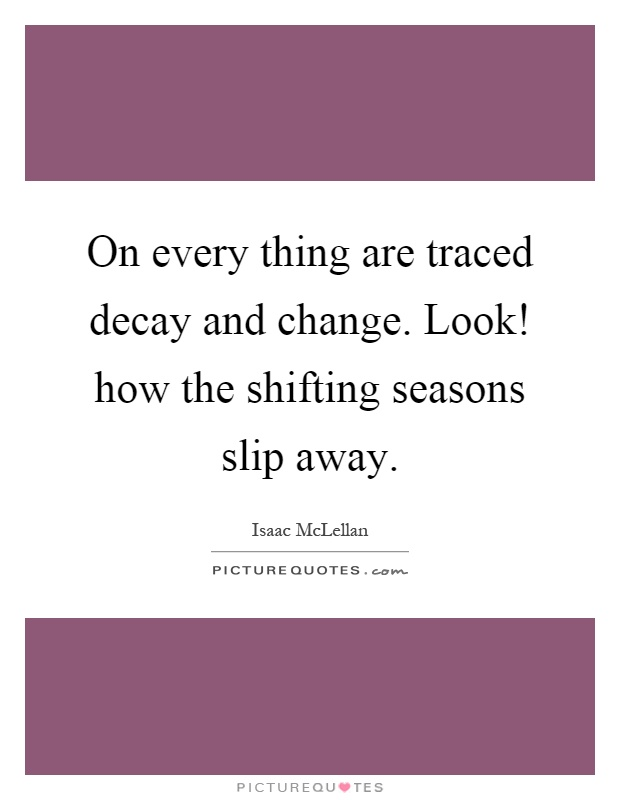 On every thing are traced decay and change. Look! how the shifting seasons slip away Picture Quote #1