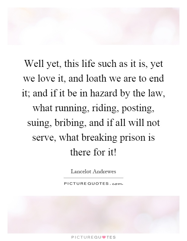 Well yet, this life such as it is, yet we love it, and loath we are to end it; and if it be in hazard by the law, what running, riding, posting, suing, bribing, and if all will not serve, what breaking prison is there for it! Picture Quote #1