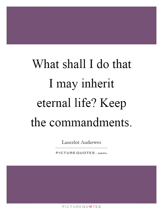 What shall I do that I may inherit eternal life? Keep the commandments Picture Quote #1