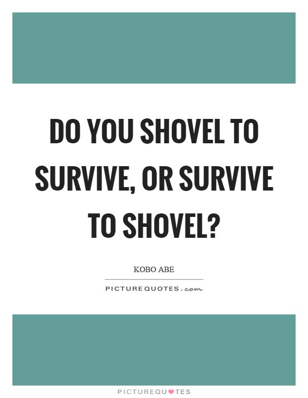 Do you shovel to survive, or survive to shovel? Picture Quote #1