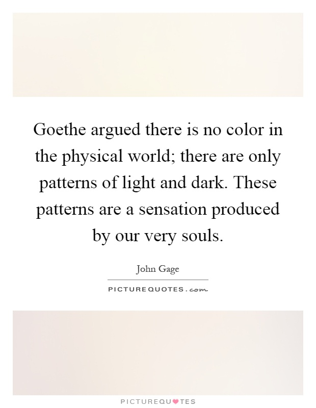 Goethe argued there is no color in the physical world; there are only patterns of light and dark. These patterns are a sensation produced by our very souls Picture Quote #1
