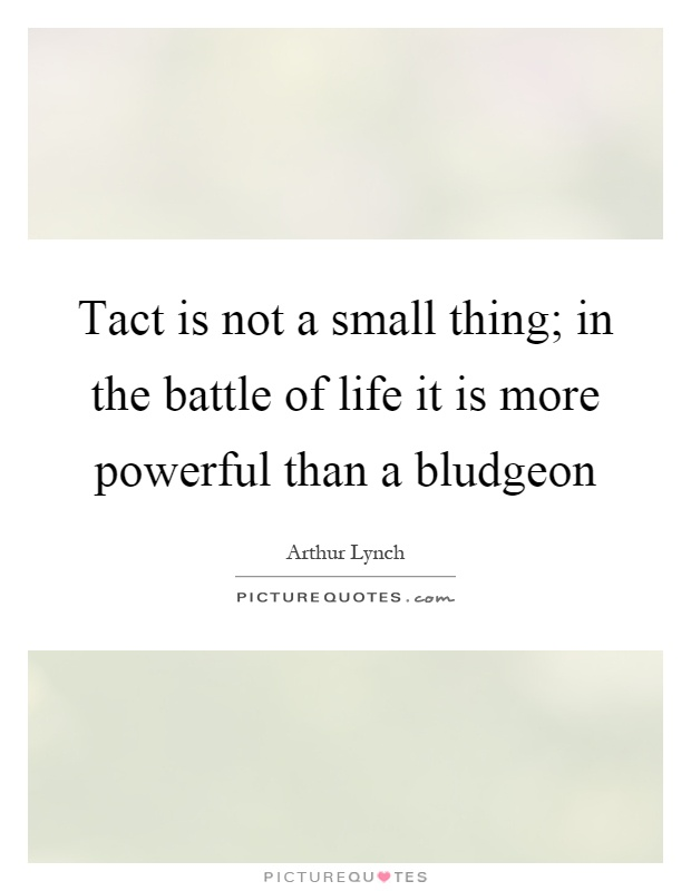 Tact is not a small thing; in the battle of life it is more powerful than a bludgeon Picture Quote #1