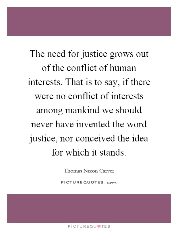 The need for justice grows out of the conflict of human interests. That is to say, if there were no conflict of interests among mankind we should never have invented the word justice, nor conceived the idea for which it stands Picture Quote #1