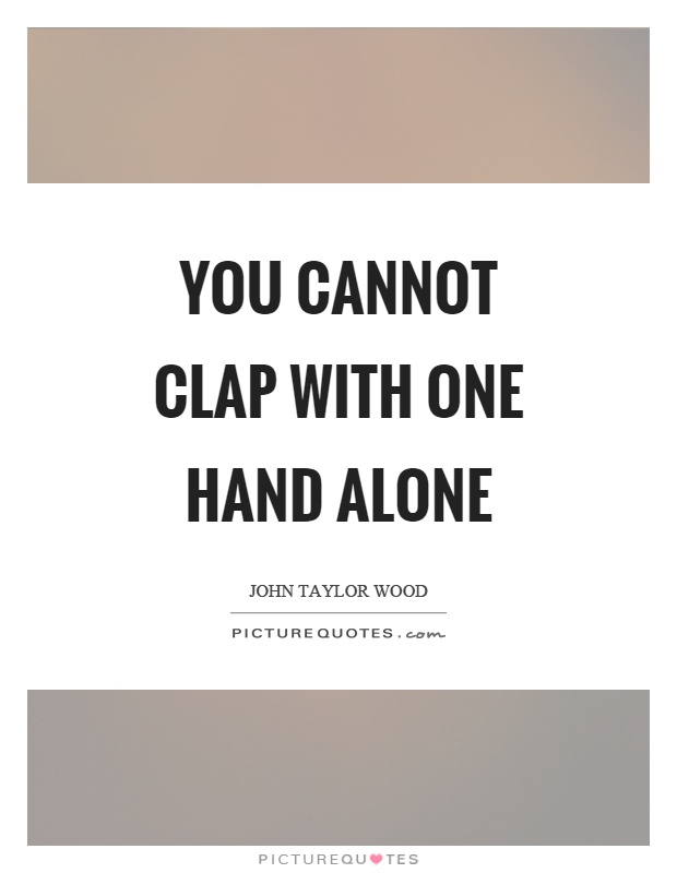 You cannot clap with one hand alone Picture Quote #1