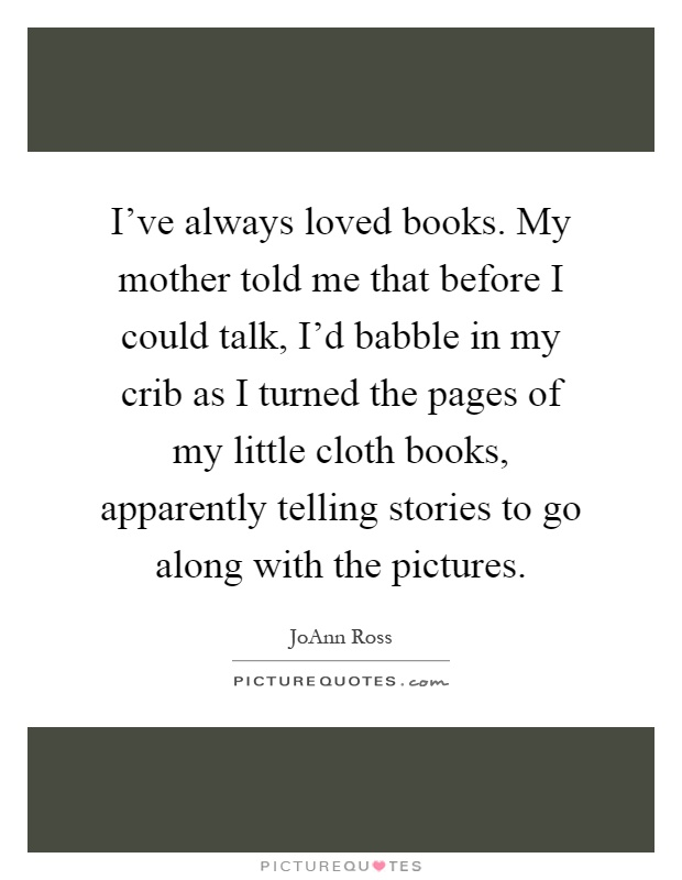 I've always loved books. My mother told me that before I could talk, I'd babble in my crib as I turned the pages of my little cloth books, apparently telling stories to go along with the pictures Picture Quote #1