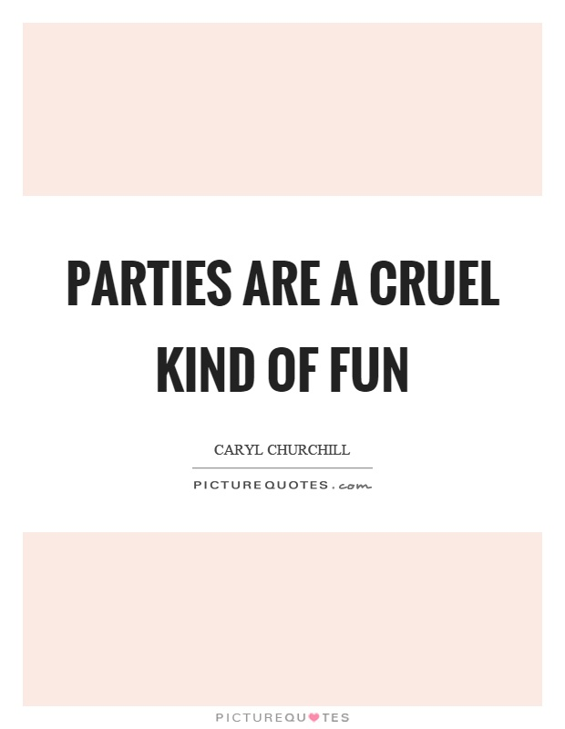 Parties are a cruel kind of fun Picture Quote #1