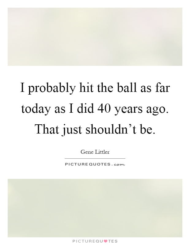 I probably hit the ball as far today as I did 40 years ago. That just shouldn't be Picture Quote #1