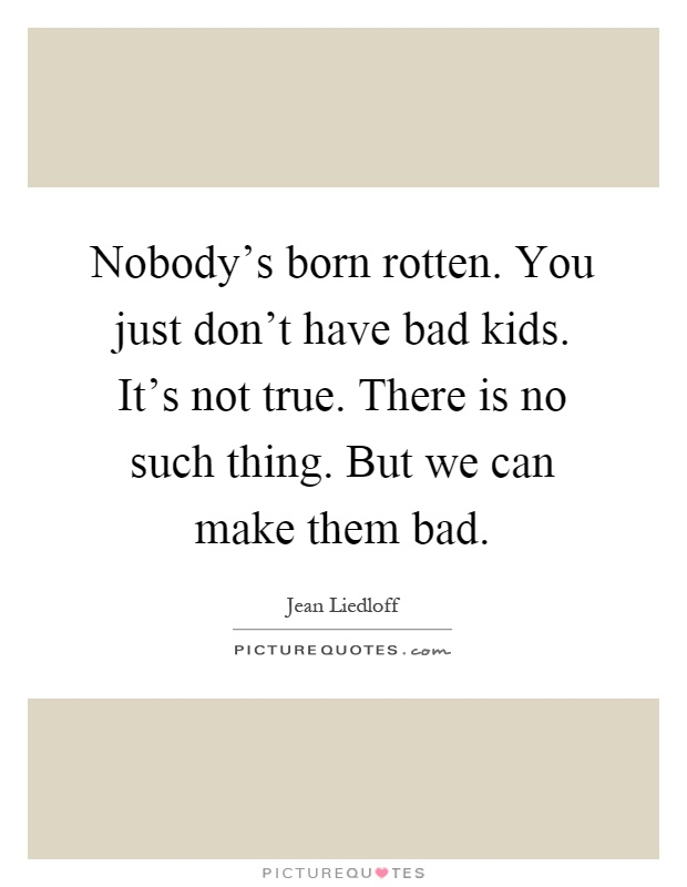 Nobody's born rotten. You just don't have bad kids. It's not true. There is no such thing. But we can make them bad Picture Quote #1