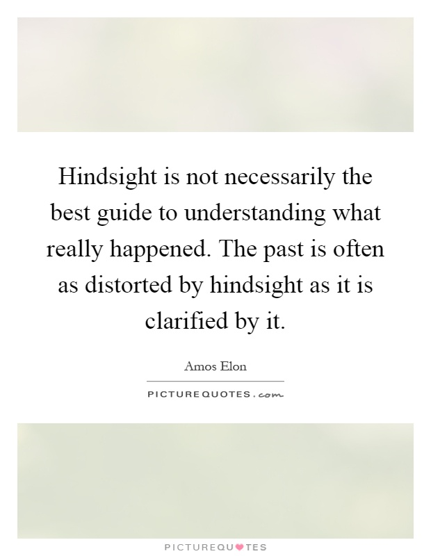 Hindsight is not necessarily the best guide to understanding what really happened. The past is often as distorted by hindsight as it is clarified by it Picture Quote #1