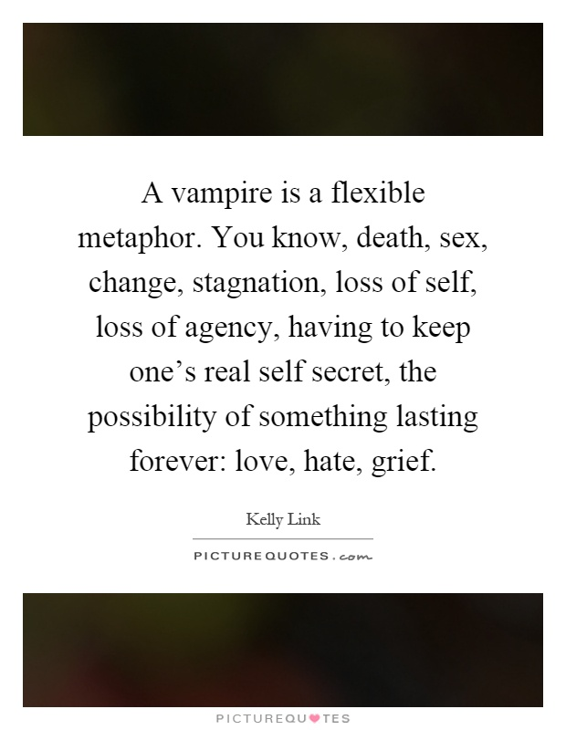 A vampire is a flexible metaphor. You know, death, sex, change, stagnation, loss of self, loss of agency, having to keep one's real self secret, the possibility of something lasting forever: love, hate, grief Picture Quote #1