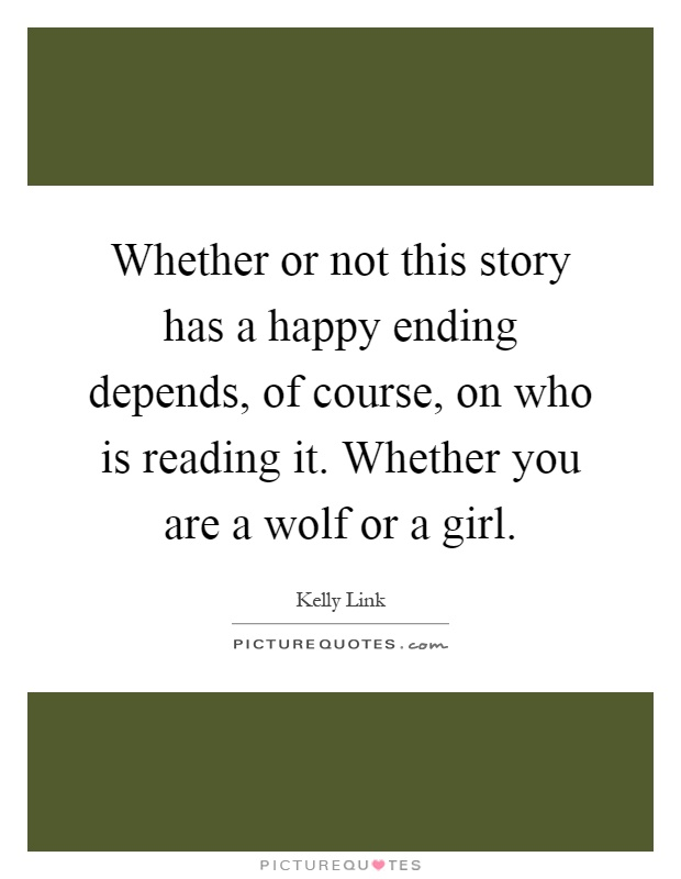 Whether or not this story has a happy ending depends, of course, on who is reading it. Whether you are a wolf or a girl Picture Quote #1