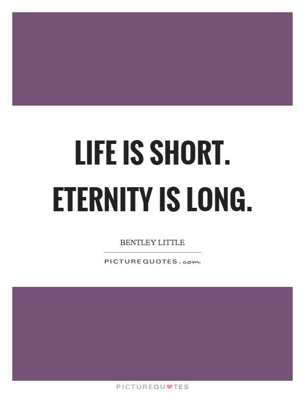 Life is short. Eternity is long Picture Quote #1