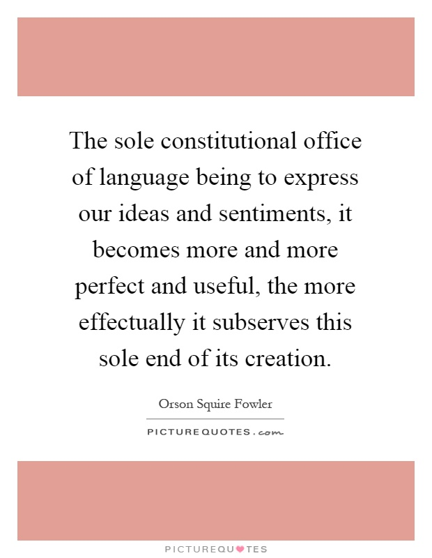 The sole constitutional office of language being to express our ideas and sentiments, it becomes more and more perfect and useful, the more effectually it subserves this sole end of its creation Picture Quote #1