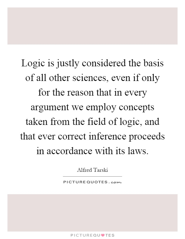 Logic is justly considered the basis of all other sciences, even if only for the reason that in every argument we employ concepts taken from the field of logic, and that ever correct inference proceeds in accordance with its laws Picture Quote #1