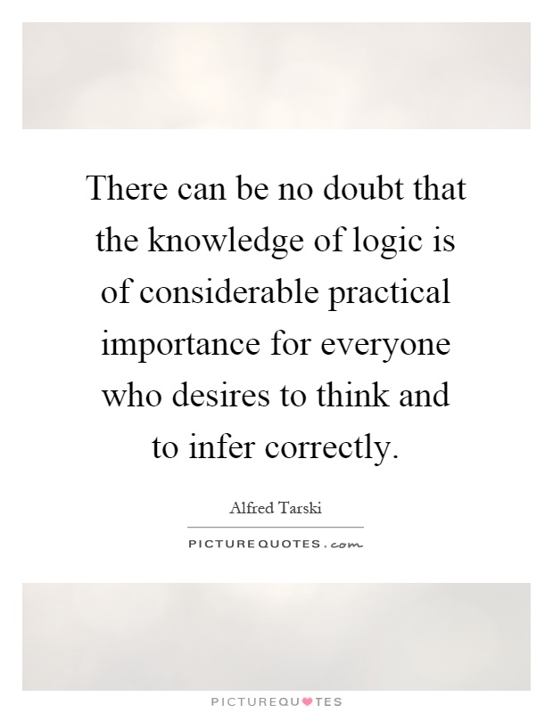 There can be no doubt that the knowledge of logic is of considerable practical importance for everyone who desires to think and to infer correctly Picture Quote #1