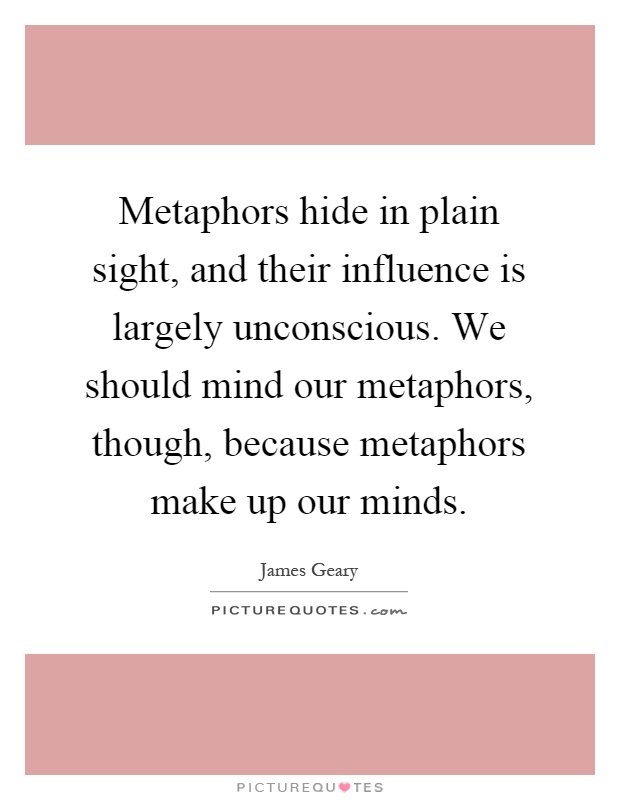 Metaphors hide in plain sight, and their influence is largely unconscious. We should mind our metaphors, though, because metaphors make up our minds Picture Quote #1