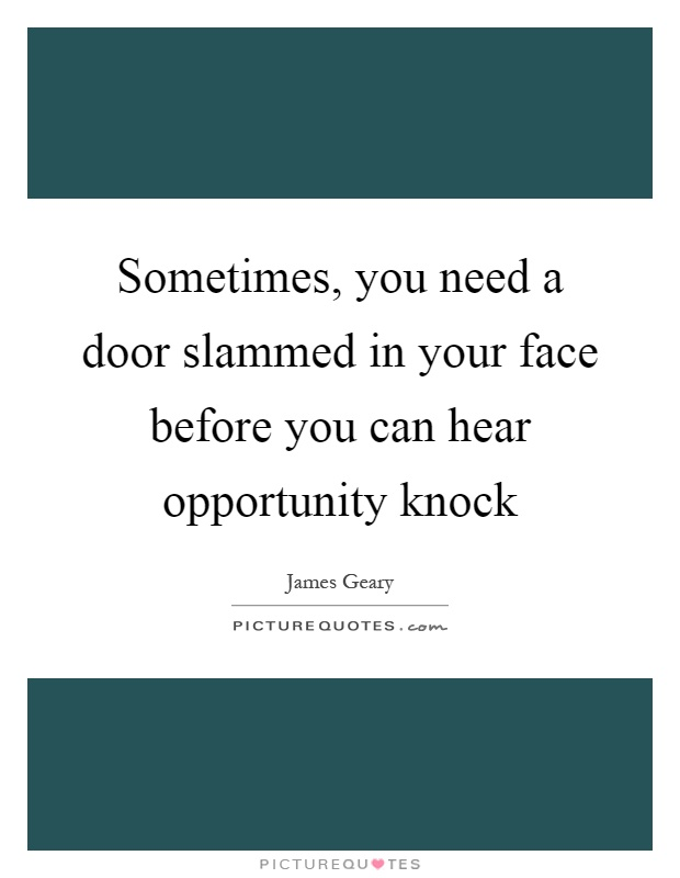 Sometimes, you need a door slammed in your face before you can hear opportunity knock Picture Quote #1