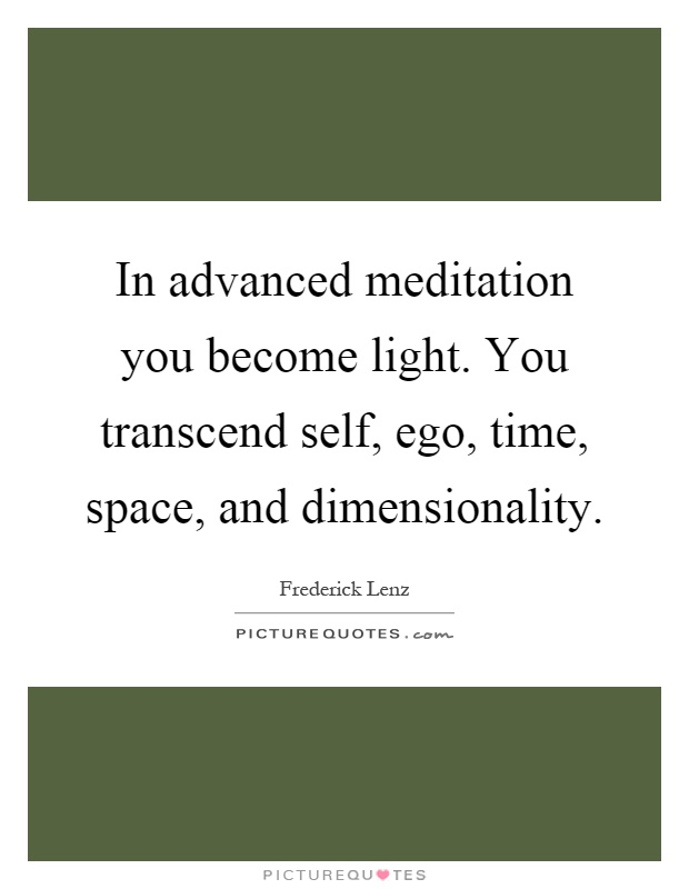 In advanced meditation you become light. You transcend self, ego, time, space, and dimensionality Picture Quote #1