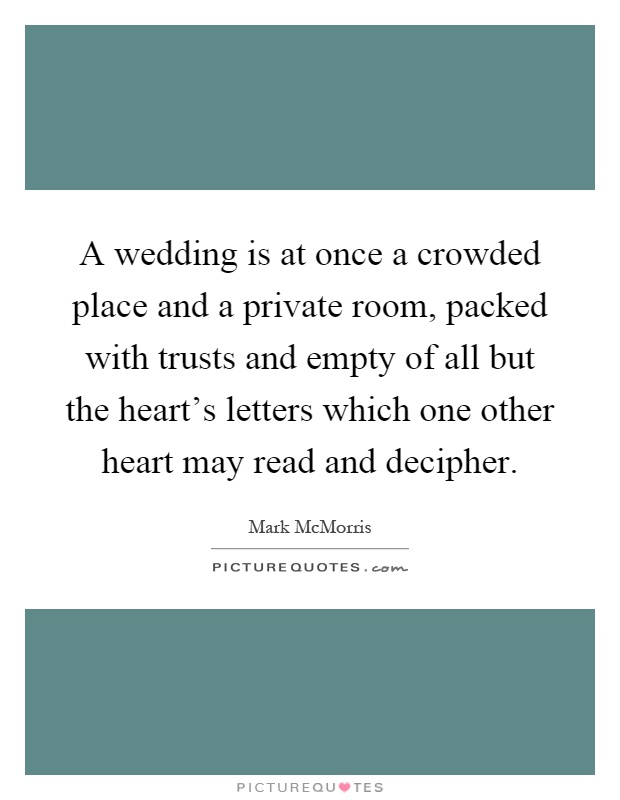 A wedding is at once a crowded place and a private room, packed with trusts and empty of all but the heart's letters which one other heart may read and decipher Picture Quote #1