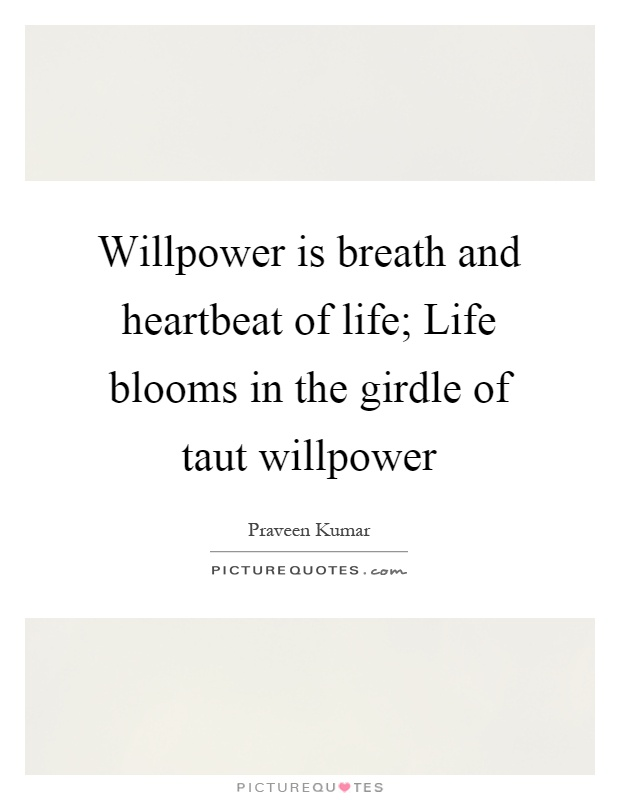 Willpower is breath and heartbeat of life; Life blooms in the girdle of taut willpower Picture Quote #1